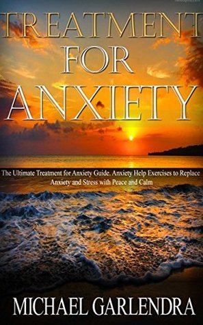 Treatment for Anxiety: The Ultimate Treatment for Anxiety Guide. Anxiety Help Exercises to Replace Anxiety and Stress with Peace and Calm (Anxiety Self ... and Depression, Anxiety Free Book 1)  by  Michael Garlendra