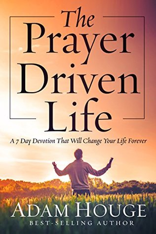 The Prayer Driven Life -A 7 Day Devotional that will Change your Life Forever  by  Adam Houge