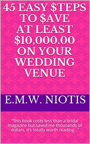 45 Easy $teps to $ave at Least $10,000.00 on Your Wedding Venue: This book costs less than a bridal magazine but saved me thousands of dollars, its totally ... (Celebrity Wedding Series of Books)  by  E.M.W. Niotis