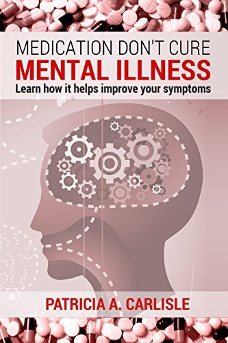 MEDICATION DONT CURE MENTAL ILLNESS: Learn how it helps improve your symptoms  by  Patricia A. Carlisle