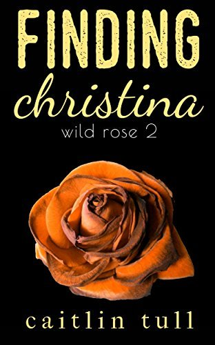 Finding Christina (Wild Rose Series Book 2) Caitlin Tull
