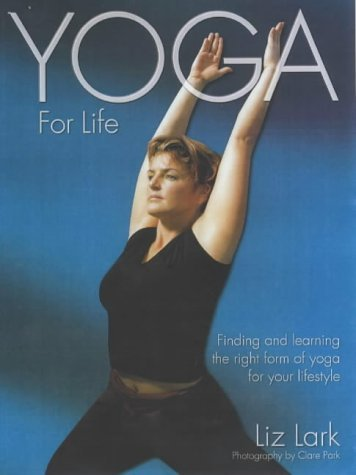 Yoga for Life: Finding and Learning the Right Form of Yoga for Your Lifestyle Liz Lark