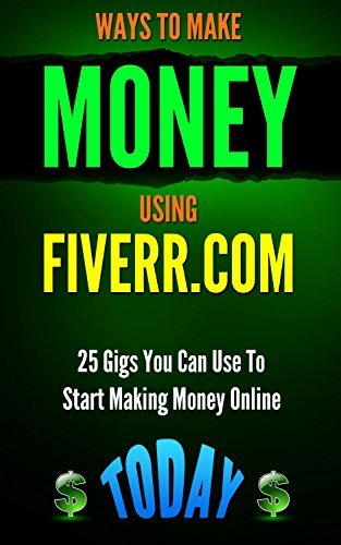 Ways to Make Money Using Fiverr.com: 25 Gigs You Can Use To Start Making Money Online Today (Passive Income, Money, Digital Marketing, Internet ... to make money online, Fiverr Tips Book 1) Patrick   Kennedy