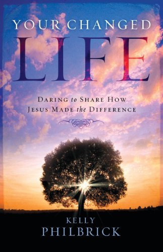 Your Changed Life:Daring to Share How Jesus Made the Difference  by  Kelly Philbrick