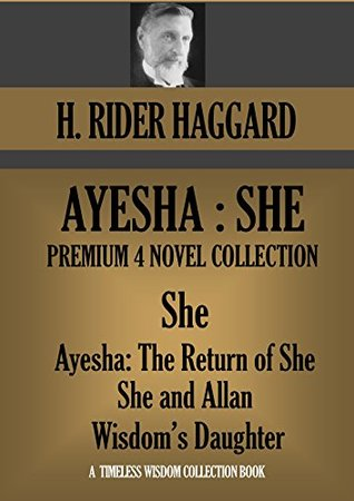 AYESHA: SHE Premium Collection (She - Ayesha: The Return of She - She and Allan - Wisdoms Daughter) H. Rider Haggard