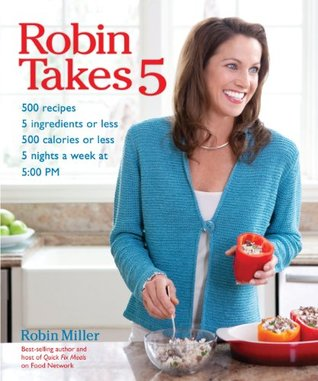 Robin Takes 5: 500 Recipes, 5 Ingredients or Less, 500 Calories or Less, for 5 Nights/Week at 5:00 PM  by  Robin Miller