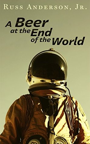A Beer at the End of the World Russ Anderson Jr.
