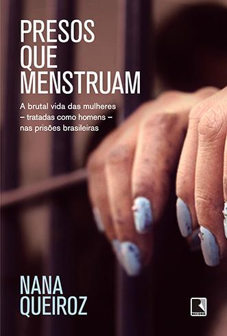 Presos que menstruam: A brutal vida das mulheres - tratadas como homens - nas prisões brasileiras  by  Nana Queiroz
