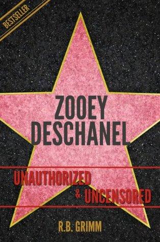 Zooey Deschanel Unauthorized & Uncensored  by  R.B. Grimm