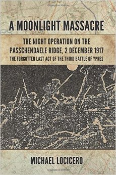 A Moonlight Massacre - The Night Operation on the Passchendaele Ridge, 2 December 1917: The Forgotten Last Act of the Third Battle of Ypres Michael Locicero