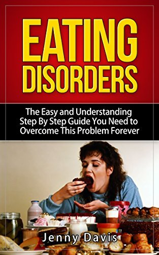 Eating Disorders: The Easy and Understanding Step By Step Guide You Need To Overcome This Problem Forever  by  Jenny Davis