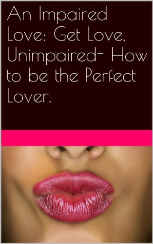 An Impaired Love: Get Love, Unimpaired- How to be the Perfect Lover.  by  A.J. Ireyes