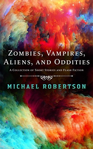 Zombies, Vampires, Aliens, and Oddities: A Collection of Short Stories and Flash Fiction Michael    Robertson