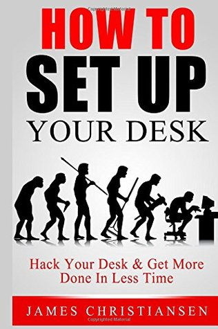How To Set Up Your Desk: Hack Your Desk To Get More Done In Less Time: Workplace Organization & Home Office Organization That Works!  by  James Christiansen