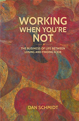 Working When Youre Not: The Business of Life Between Losing and Finding a Job Dan  Schmidt