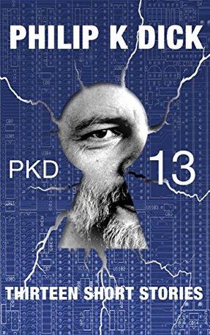 PKD-13: Thirteen Short Stories (Illustrated & Annotated) Philip K. Dick