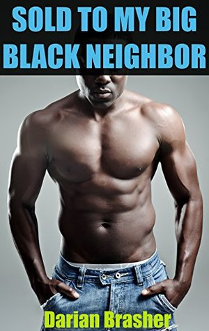 Sold To My Big Black Neighbor: Cuckold Husband Humiliation Interracial BMWW Erotica  by  Darian Brasher