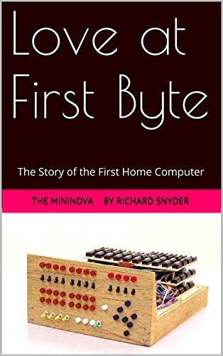 Love at First Byte: The Story of the First Home Computer The MiniNova by Richard Snyder
