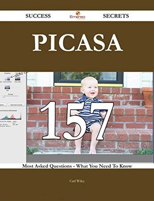 Picasa 157 Success Secrets - 157 Most Asked Questions On Picasa - What You Need To Know Carl Wiley