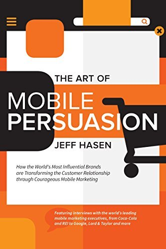 The Art of Mobile Persuasion: How the Worlds Most Influential Brands are Transforming the Customer Relationship through Courageous Mobile Marketing Jeff Hasen
