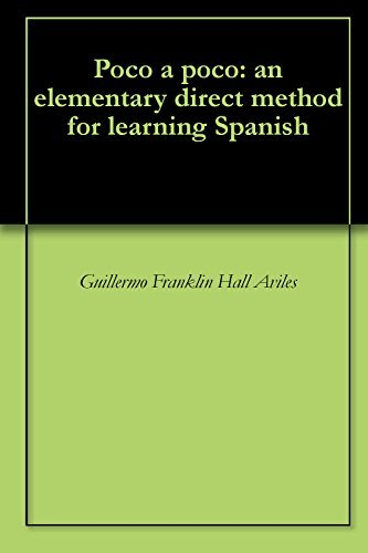 Poco a poco: an elementary direct method for learning Spanish  by  Guillermo Franklin Hall Aviles