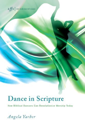 Dance in Scripture: How Biblical Dancers Can Revolutionize Worship Today (Art for Faiths Sake Book 11)  by  Angela Yarber