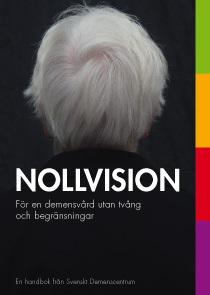 Nollvision: För en demensvård utan tvång och begränsningar  by  Svenskt Demenscentrum