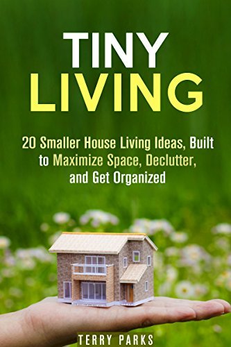 Tiny Living: 20 Smaller House Living Ideas, Built to Maximize Space, Declutter, and Get Organized  by  Terry Parks