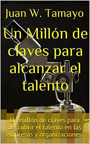 Un Millón de claves para alcanzar el talento: Un millón de claves para descubrir el talento en las empresas y organizaciones.  by  Juan W. Tamayo