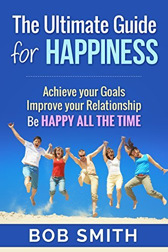 Happiness:Ultimate Guide for Happy Life: How to be Happy All the Time and Live better life (Bonus Video Included FREE)  by  Bob Smith