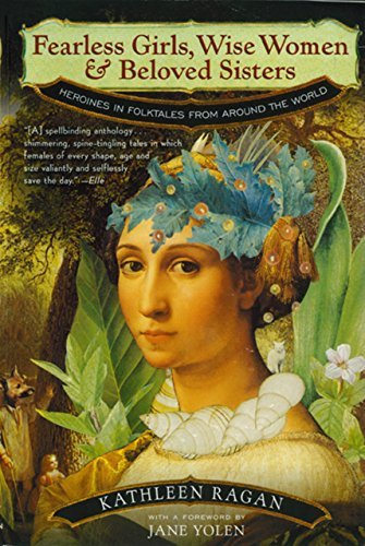 Fearless Girls, Wise Women, and Beloved Sisters: Heroines in Folktales from Around the World  by  Kathleen Ragan