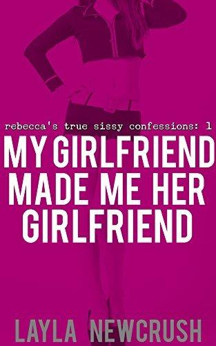 My Girlfriend Made Me Her Girlfriend: Rebeccas True Sissy Confessions Layla Newcrush