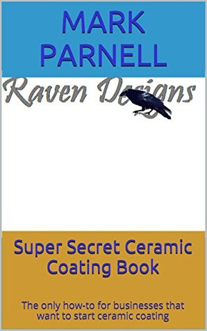Super Secret Ceramic Coating Book: The only how-to for businesses that want to start ceramic coating  by  Mark Parnell