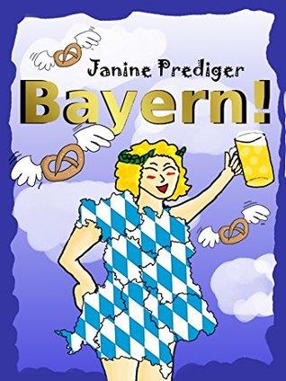 Bayern!: Von Verblendung, Vorurteilen und Vaterlandsliebe Janine Prediger