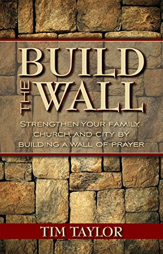 Build The Wall: Strengthen your Family, Church, and City Building a Wall of Prayer by Tim Taylor