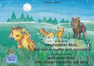La storia del cinghialetto Max, che non si vuole mai sporcare. Italiano-Inglese. / The story of the little wild boar Max, who doesnt want to get dirty. ... / Ladybird Marie)  by  Wolfgang Wilhelm