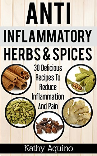 Anti-Inflammatory Herbs And Spices: 30 Delicious Recipes To Reduce Inflammation And Pain  by  Kathy Aquino