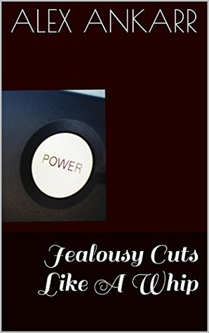 Jealousy Cuts Like A Whip (Affectionate Punishments Book 2)  by  Alex Ankarr