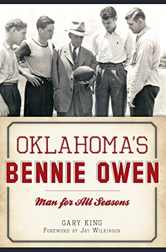 Oklahomas Bennie Owen: Man for All Seasons  by  Gary King