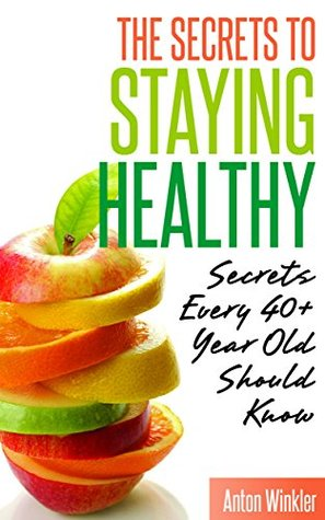 The Secrets to Staying Healthy: Secrets Every 40+ Year Old Should Know Anton Winkler