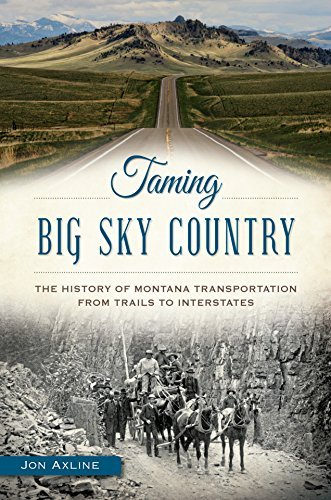 Taming Big Sky Country: The History of Montana Transportation from Trails to Interstates Jon Axline