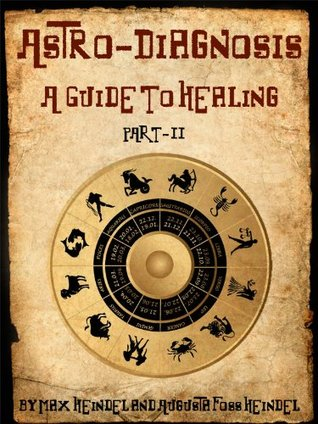 Astro-Diagnosis, A Guide To Healing: Part II  by  Augusta Foss Heindel