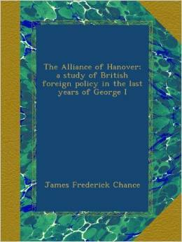 The Alliance of Hanover: A Study of British Foreign Policy in the Last Years of George I James F. Chance