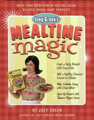 Joey Greens Mealtime Magic: More Than 250 Offbeat Recipes Using Beloved Brand-Name Products  by  Joey Green