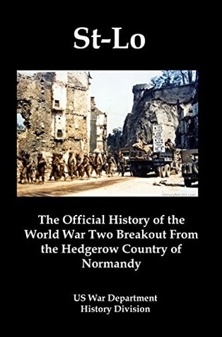 St-Lo (7 July-19 July 1944) [Illustrated]: The Official History of the World War Two Breakout From the Hedgerow Country of Normandy  by  US War Department History Division
