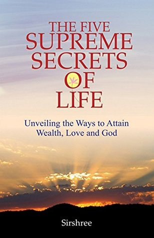 The Five Supreme Secrets of Life - Unveiling the Ways to Attain Wealth, Love and God  by  Sirshree