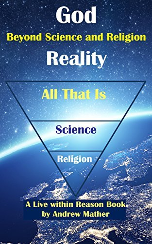 God Reality: Beyond Religion and Science (Live within Reason Book 26) Andrew Mather