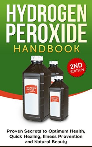 Hydrogen Peroxide: Proven Secrets to Optimum Health, Quick Healing, Illness Prevention and Natural Beauty: Hydrogen Peroxide Benefits, Homemade, DIY, Natural  by  Jesse  Jacobs