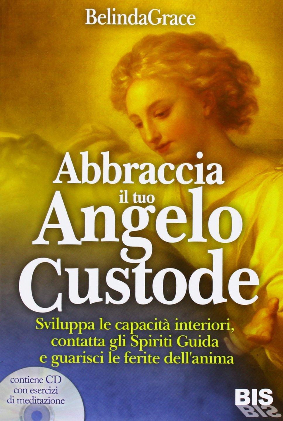 Abbraccia il tuo angelo custode: sviluppa le capacità interiori, contatta gli spiriti guida e guarisci le ferite dellanima  by  Belinda Grace