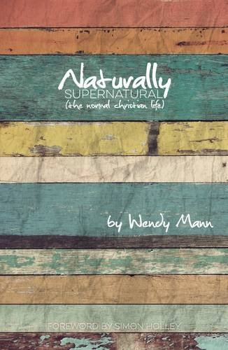 Naturally Supernatural: The Normal Christian Life Wendy Mann